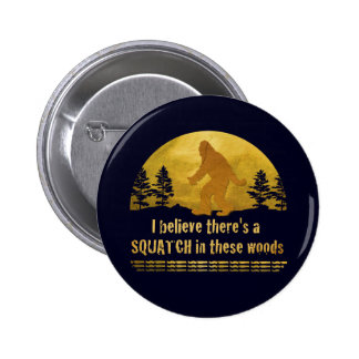 I believe there's a SQUATCH in these woods Pinback Button