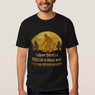 I believe there's a SQUATCH in these woods Shirts