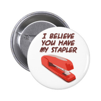 I BELIEVE YOU HAVE MY STAPLER PINBACK BUTTON