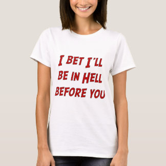 I Bet I'll Be In Hell Before You T-Shirt