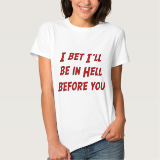I Bet I'll Be In Hell Before You T-shirts