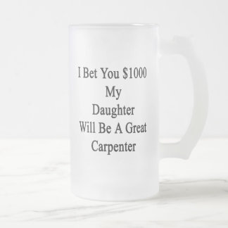 I Bet You 1000 My Daughter Will Be A Great Carpent Frosted Beer Mug