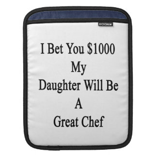 I Bet You 1000 My Daughter Will Be A Great Chef iPad Sleeves