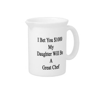 I Bet You 1000 My Daughter Will Be A Great Chef Beverage Pitchers