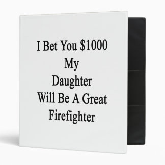 I Bet You 1000 My Daughter Will Be A Great Firefig 3 Ring Binders