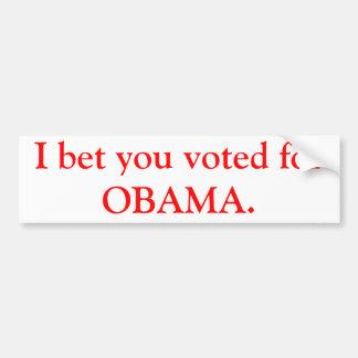 I bet you voted for OBAMA. Car Bumper Sticker
