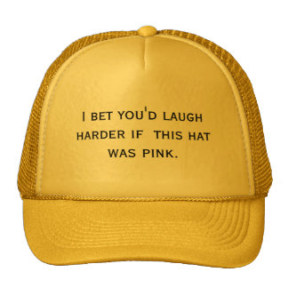 I bet you'd laugh harder if  this hat was pink.