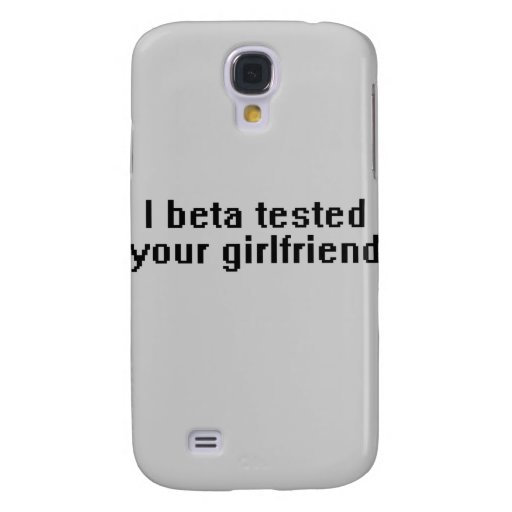 I beta tested your girlfriend samsung galaxy s4 covers