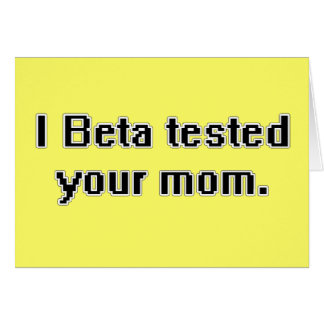 I Beta tested your mom. Card
