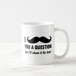 I bigote usted una pregunta taza de café