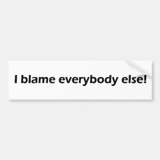 I blame everybody else! bumper sticker