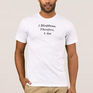 I Blaspheme, Therefore I Am T-Shirt