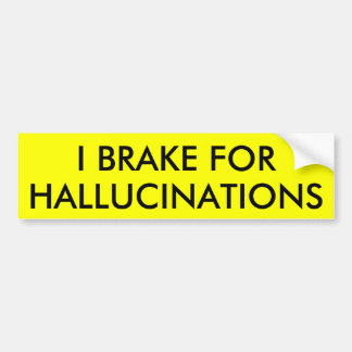 I BRAKE FOR HALLUCINATIONS CAR BUMPER STICKER