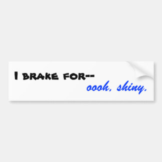 I brake for-- oooh, shiny. bumper sticker