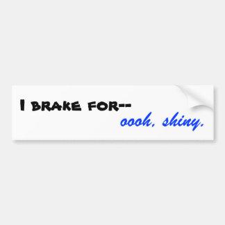 I brake for-- oooh, shiny. car bumper sticker