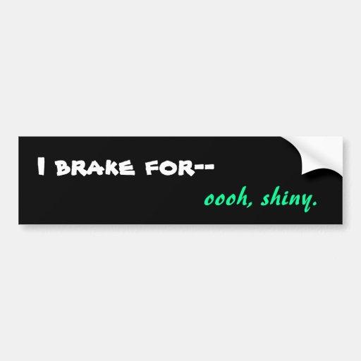 I brake for-- oooh, shiny. (dark) bumper sticker