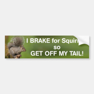 I brake for squirrels so get off my tail bumper sticker