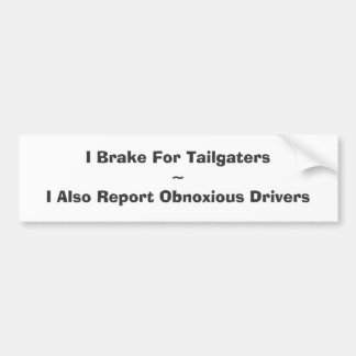 I Brake For Tailgaters~I Also Report Obnoxious ... Bumper Sticker