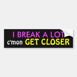 I BREAK A LOT, GET CLOSER, c'mon Bumper Sticker