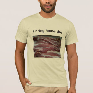 I bring home the bacon! T-Shirt