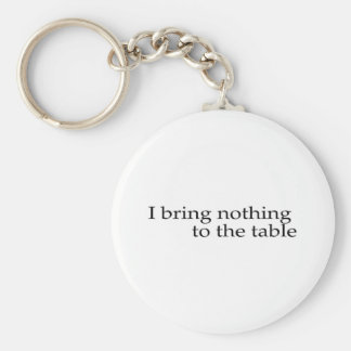 I Bring Nothing To The Table Basic Round Button Keychain