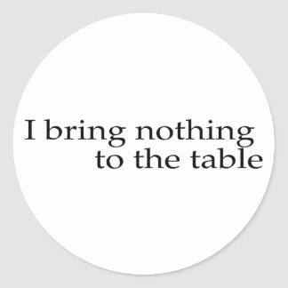 I Bring Nothing To The Table Classic Round Sticker