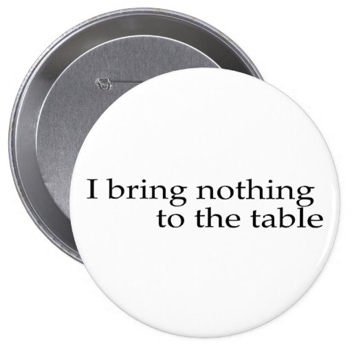 I Bring Nothing To The Table Pinback Button