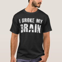 I Broke My Brain Head Injury Concussion T-Shirt