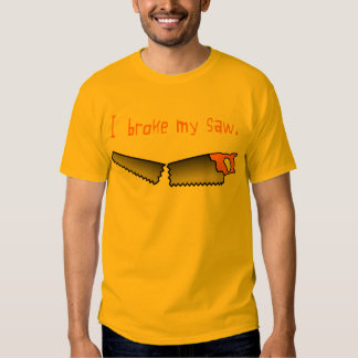 I Broke My Saw Tee Shirt