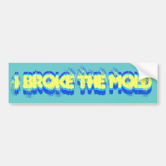 I Broke the Mold bumper sticker