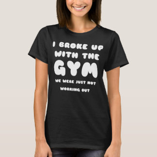 I broke up with the GYM Funny T-Shirt