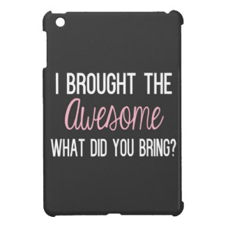 I Brought The Awesome, What Did You Being? iPad Mini Cases