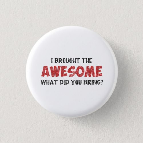 I Brought the Awesome What Did You Bring Pinback Button