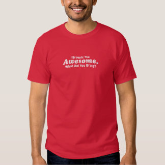 I brought the Awesome What did you bring? T Shirt