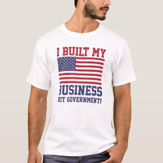 I Built My Business NOT Government! T-Shirts