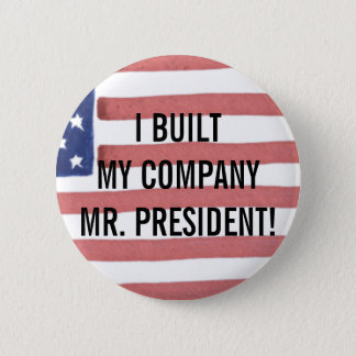 I BUILT MY COMPANY MR. PRESIDENT!  BUTTON
