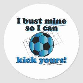 I bust mine so I can kick yours - Soccer Classic Round Sticker