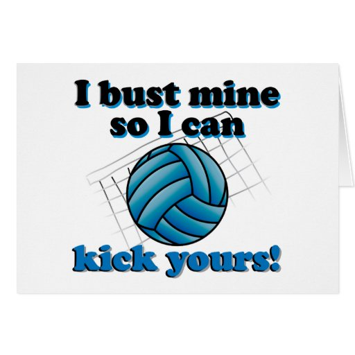 I bust mine so I can kick yours - volleyball Card