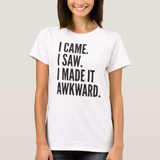 I Came. I Saw. I Made it Awkward. T-Shirt