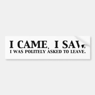 I came I saw I was politely asked to leave Bumper Sticker