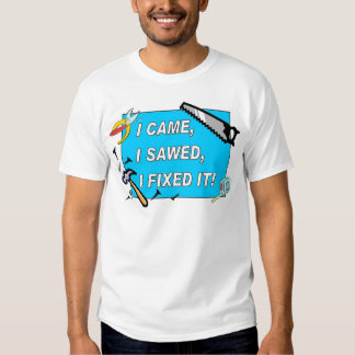 I came, I sawed, I fixed it! T-shirt
