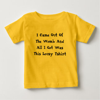 I Came Out Of The Womb And All I Got Was This... Baby T-Shirt