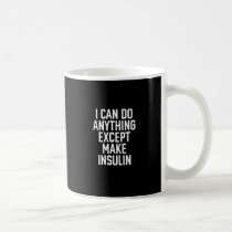 I can do anything except make insulin coffee mug