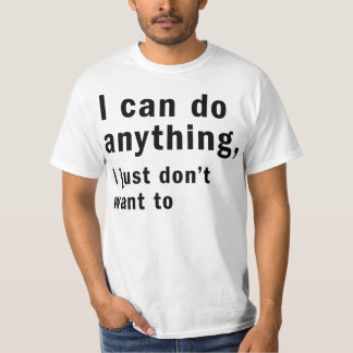 i can do anything i just don't want to t shirt