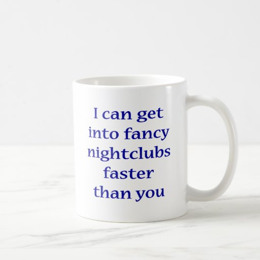 I Can Get Into Fancy Nightclubs Faster Than You Coffee Mugs