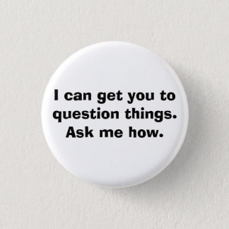 I can get you to question things.Ask me how. Pinback Button