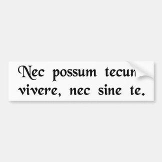 I can live neither with you, nor without you. bumper sticker