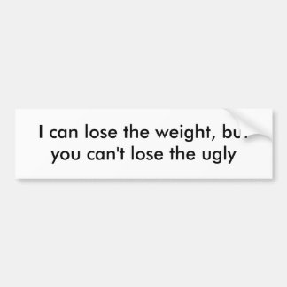 I can lose the weight, but you can't lose the ugly car bumper sticker