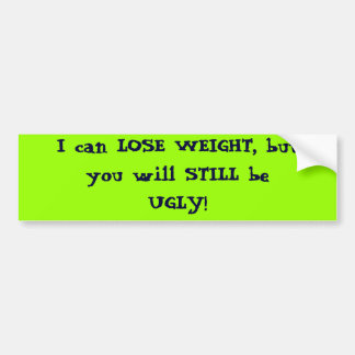 I can LOSE WEIGHT, but you will STILL be UGLY! Car Bumper Sticker