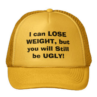 I can LOSE WEIGHT but you will Still be UGLY Trucker Hats
